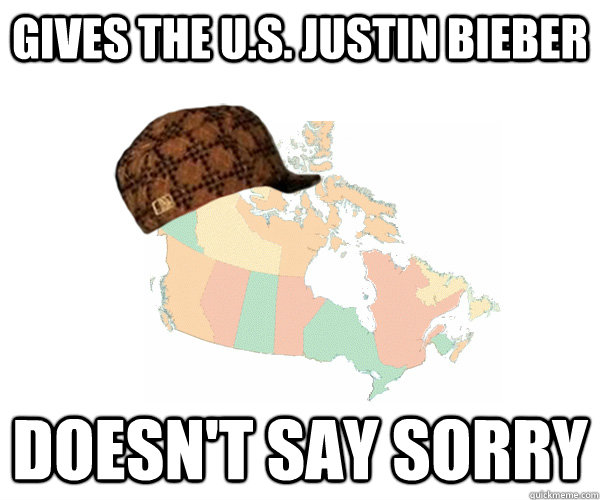 Gives the U.S. Justin Bieber Doesn't say sorry - Gives the U.S. Justin Bieber Doesn't say sorry  Scumbag Canada