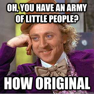 Oh, you have an army of little people? How original   - Oh, you have an army of little people? How original    Condescending Wonka