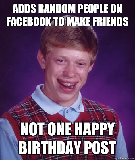 Adds random people on Facebook to make friends Not one happy birthday post - Adds random people on Facebook to make friends Not one happy birthday post  Bad Luck Brian