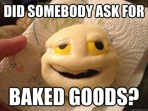 did somebody ask for baked goods? - did somebody ask for baked goods?  Misc