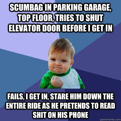 scumbag in parking garage, top floor, tries to shut elevator door before I get in fails, i get in, stare him down the entire ride as he pretends to read shit on his phone - scumbag in parking garage, top floor, tries to shut elevator door before I get in fails, i get in, stare him down the entire ride as he pretends to read shit on his phone  Success Kid