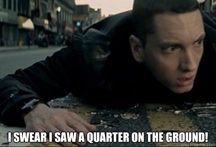i swear i saw a quarter on the ground!  Eminem