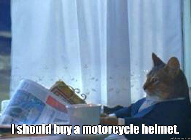 I should buy a motorcycle helmet.  - I should buy a motorcycle helmet.   Misc