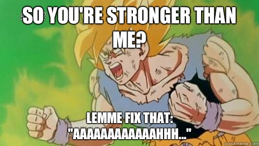 So you're stronger than me? Lemme fix that: