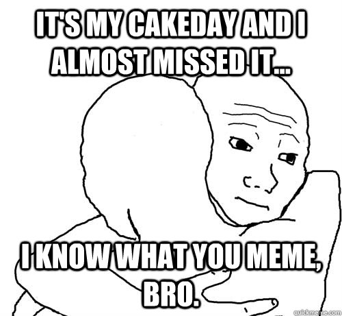 It's my cakeday and i almost missed it... i know what you meme, bro.