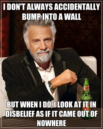 I don't always accidentally bump into a wall but when i do, i look at it in disbelief as if it came out of nowhere - I don't always accidentally bump into a wall but when i do, i look at it in disbelief as if it came out of nowhere  Most Interesting Man
