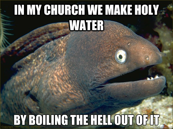 In my church we make holy water by boiling the hell out of it - In my church we make holy water by boiling the hell out of it  Bad Joke Eel