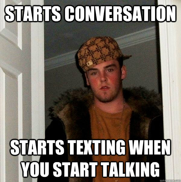 Starts conversation starts texting when you start talking - Starts conversation starts texting when you start talking  Scumbag Steve