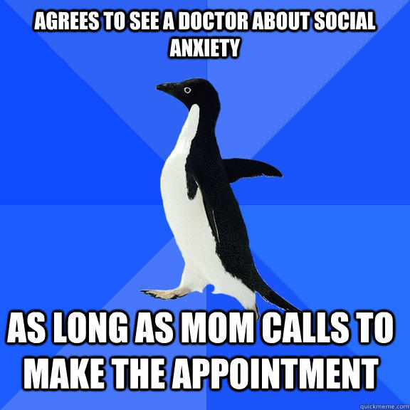 Agrees to see a doctor about social anxiety as long as mom calls to make the appointment    Socially Awkward Penguin