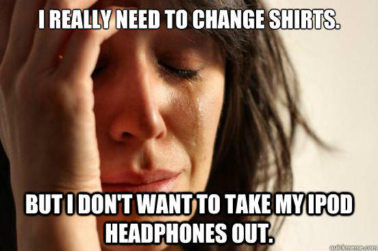 I really need to change shirts. But i don't want to take my iPod headphones out. - I really need to change shirts. But i don't want to take my iPod headphones out.  First World Problems