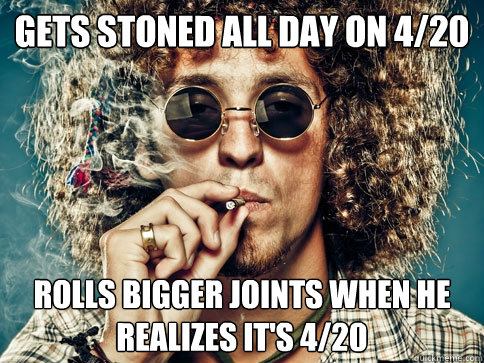 Gets stoned all day on 4/20 rolls bigger joints when he realizes it's 4/20