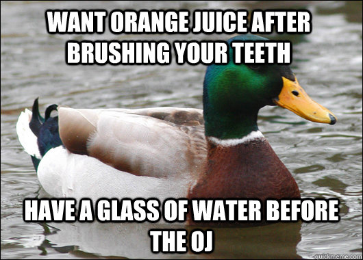 Want orange juice after brushing your teeth Have a glass of water before the OJ - Want orange juice after brushing your teeth Have a glass of water before the OJ  Actual Advice Mallard