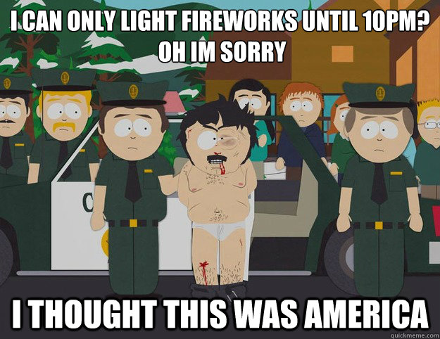 i can only light fireworks until 10pm?  oh im sorry I THOUGHT THIS WAS AMERICA