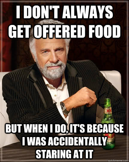 I don't always get offered food But when I do, it's because I was accidentally staring at it - I don't always get offered food But when I do, it's because I was accidentally staring at it  Dos Equis man