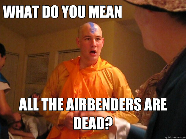 What do you mean all the airbenders are dead?