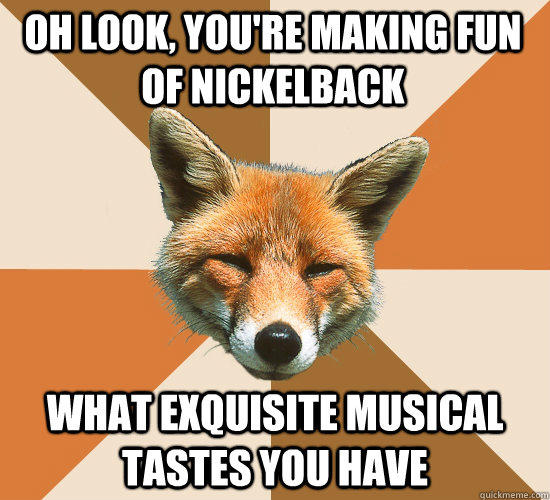Oh look, you're making fun of nickelback what exquisite musical tastes you have - Oh look, you're making fun of nickelback what exquisite musical tastes you have  Condescending Fox