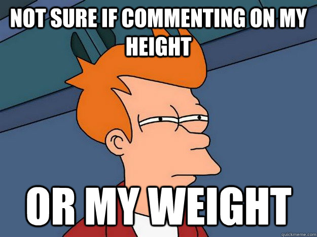 Not sure if commenting on my height Or my weight