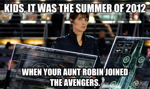 kids, it was the summer of 2012 when your Aunt Robin joined                   the Avengers.