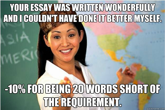 Your essay was written wonderfully and I couldn't have done it better myself.  -10% for being 20 words short of the requirement. - Your essay was written wonderfully and I couldn't have done it better myself.  -10% for being 20 words short of the requirement.  Scumbag Teacher