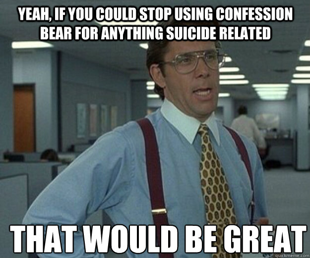 Yeah, if you could stop using confession bear for anything suicide related THAT WOULD BE GREAT - Yeah, if you could stop using confession bear for anything suicide related THAT WOULD BE GREAT  that would be great