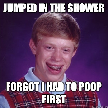 Jumped in the shower Forgot I had to poop first - Jumped in the shower Forgot I had to poop first  BadLuck Brian