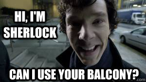 Hi, I'm Sherlock Can I use your balcony?