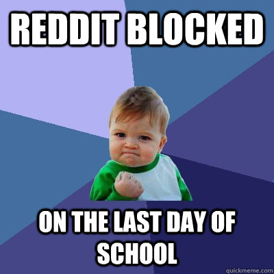 Reddit blocked On the last day of school - Reddit blocked On the last day of school  Success Kid