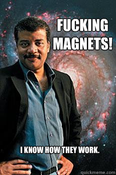 Fucking Magnets! I know how they work. - Fucking Magnets! I know how they work.  Neil deGrasse Tyson
