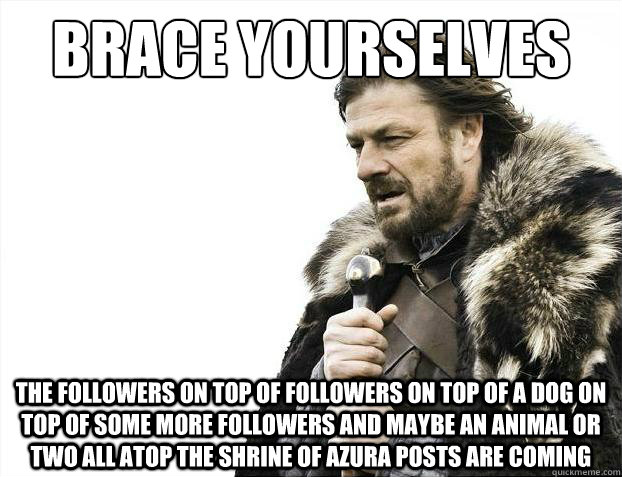 Brace yourselves The followers on top of followers on top of a dog on top of some more followers and maybe an animal or two all atop the Shrine of Azura posts are coming - Brace yourselves The followers on top of followers on top of a dog on top of some more followers and maybe an animal or two all atop the Shrine of Azura posts are coming  Brace Yourselves - Borimir