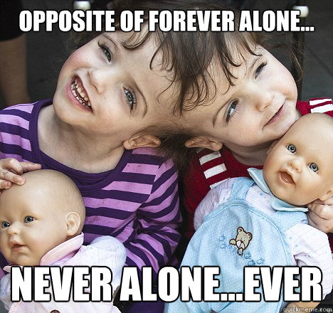 opposite of forever alone... never alone...ever