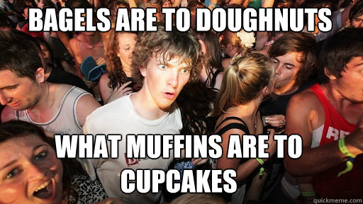 Bagels are to doughnuts what muffins are to cupcakes  - Bagels are to doughnuts what muffins are to cupcakes   Sudden Clarity Clarence