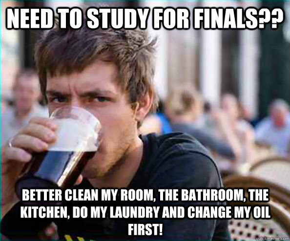 Need to study for finals?? Better clean my room, the bathroom, the kitchen, do my laundry and change my oil first! - Need to study for finals?? Better clean my room, the bathroom, the kitchen, do my laundry and change my oil first!  Lazy College Senior