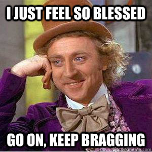 2131bca37cc331173f2bd3361f659d4fc92447da67ad36c618e0c1d5716db9b2 i just feel so blessed go on, keep bragging willy wonka mgk,Blessed Meme
