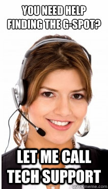 You need help finding the g-spot?  Let me call tech support - You need help finding the g-spot?  Let me call tech support  Sheltered Customer Service Representative