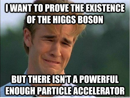 I want to prove the existence of the Higgs Boson But there isn't a powerful enough particle accelerator - I want to prove the existence of the Higgs Boson But there isn't a powerful enough particle accelerator  1990s Problems