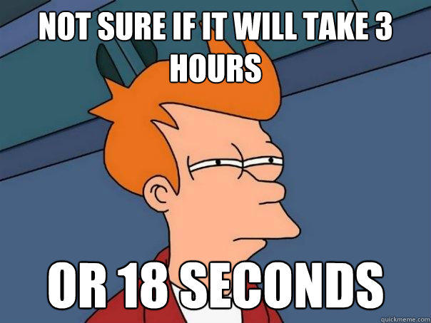not sure if it will take 3 hours or 18 seconds - not sure if it will take 3 hours or 18 seconds  Futurama Fry