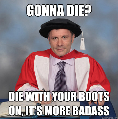 gonna die? die with your boots on, it's more badass - gonna die? die with your boots on, it's more badass  Advice Bruce Dickinson