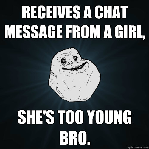 receives a chat message from a girl, she's too young bro. - receives a chat message from a girl, she's too young bro.  Forever Alone