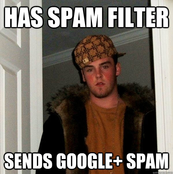 has spam filter sends Google+ spam - has spam filter sends Google+ spam  Scumbag Steve