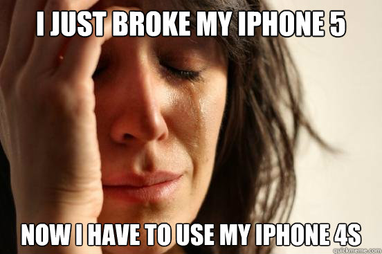 i just broke my iphone 5 now i have to use my iphone 4s - i just broke my iphone 5 now i have to use my iphone 4s  beta fwp