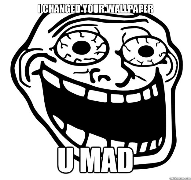 I changed your wallpaper u mad - Excited Troll Face ...