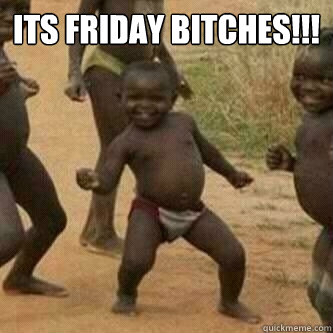 Its friday bitches!!!  - Its friday bitches!!!   Its friday niggas