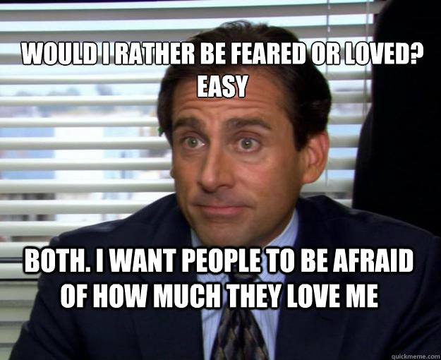 Would I Rather be feared or loved? Easy Both. I want people to be afraid of how much they love me