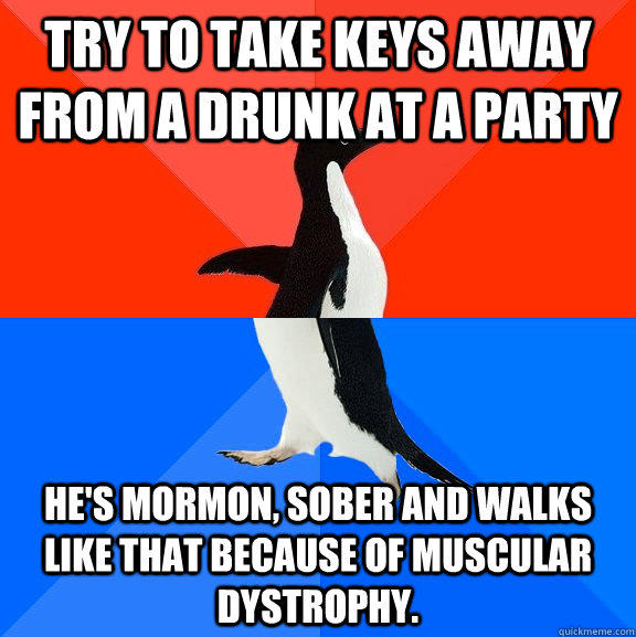 Try to take keys away from a drunk at a party He's mormon, sober and walks like that because of Muscular Dystrophy. - Try to take keys away from a drunk at a party He's mormon, sober and walks like that because of Muscular Dystrophy.  Socially Awesome Awkward Penguin