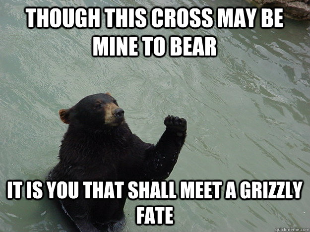 Though this cross may be mine to bear It is you that shall meet a grizzly fate