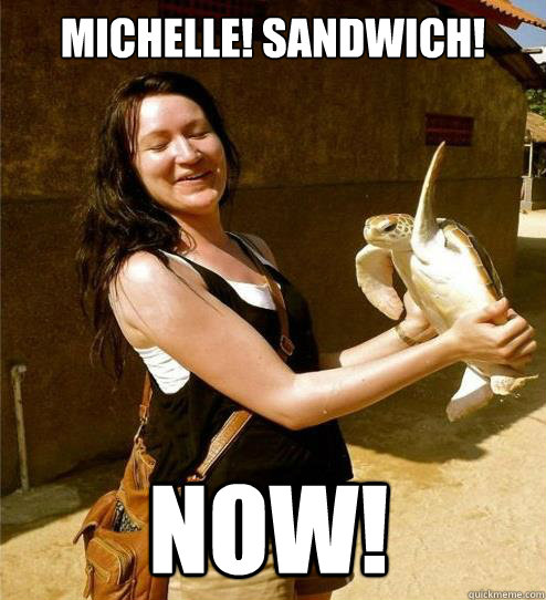Michelle! Sandwich! Now!