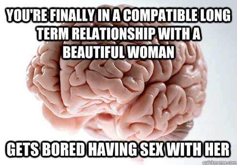 YOU'RE FINALLY IN A COMPATIBLE LONG TERM RELATIONSHIP WITH A BEAUTIFUL WOMAN GETS BORED HAVING SEX WITH HER - YOU'RE FINALLY IN A COMPATIBLE LONG TERM RELATIONSHIP WITH A BEAUTIFUL WOMAN GETS BORED HAVING SEX WITH HER  Scumbag Brain
