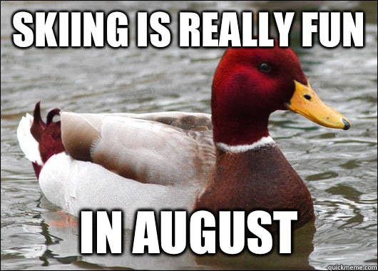 Skiing is really fun In August - Skiing is really fun In August  Malicious Advice Mallard