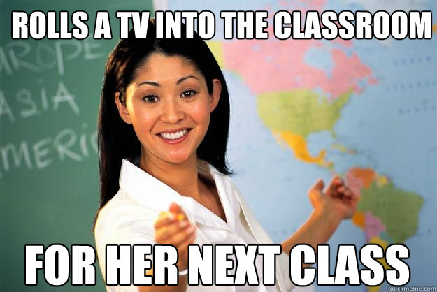 rolls a tv into the classroom for her next class - rolls a tv into the classroom for her next class  Unhelpful High School Teacher
