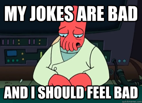 My jokes are bad and i should feel bad - My jokes are bad and i should feel bad  sad zoidberg